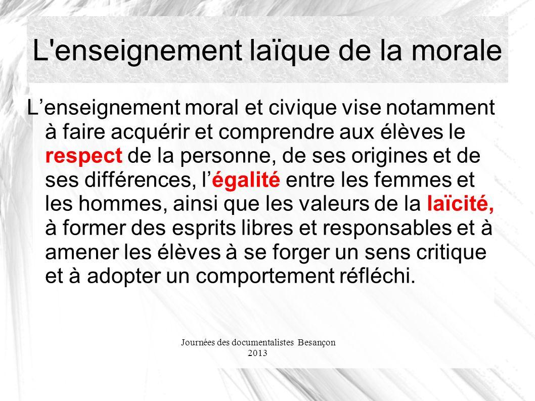 Journées des documentalistes Besançon 2013 L'enseignement laïque de la morale Lenseignement moral et civique vise notamment à faire acquérir et compre