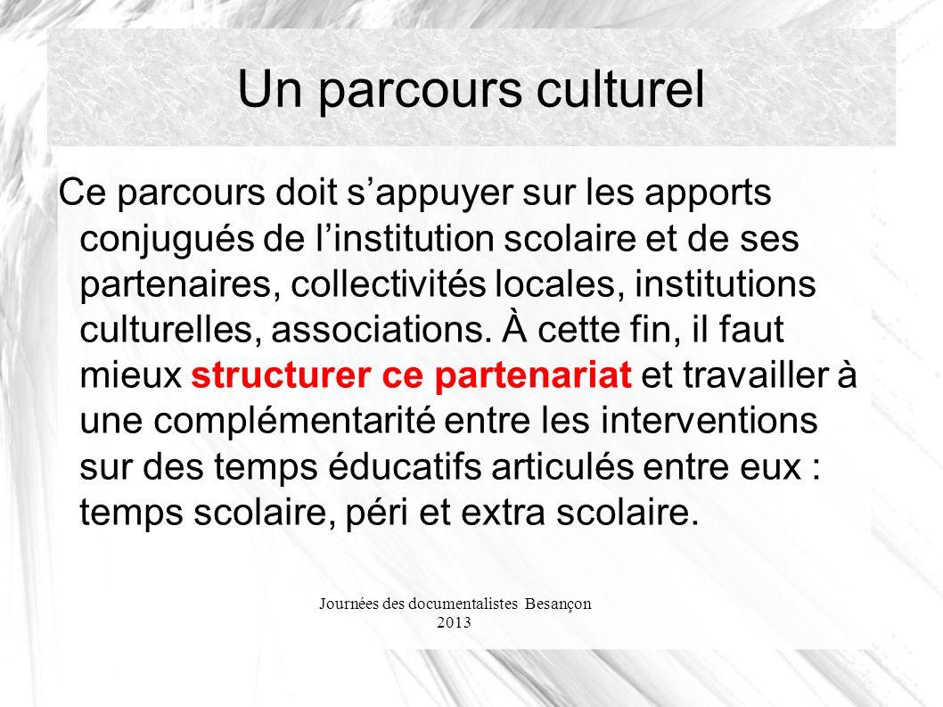 Journées des documentalistes Besançon 2013 Un parcours culturel Ce parcours doit sappuyer sur les apports conjugués de linstitution scolaire et de ses