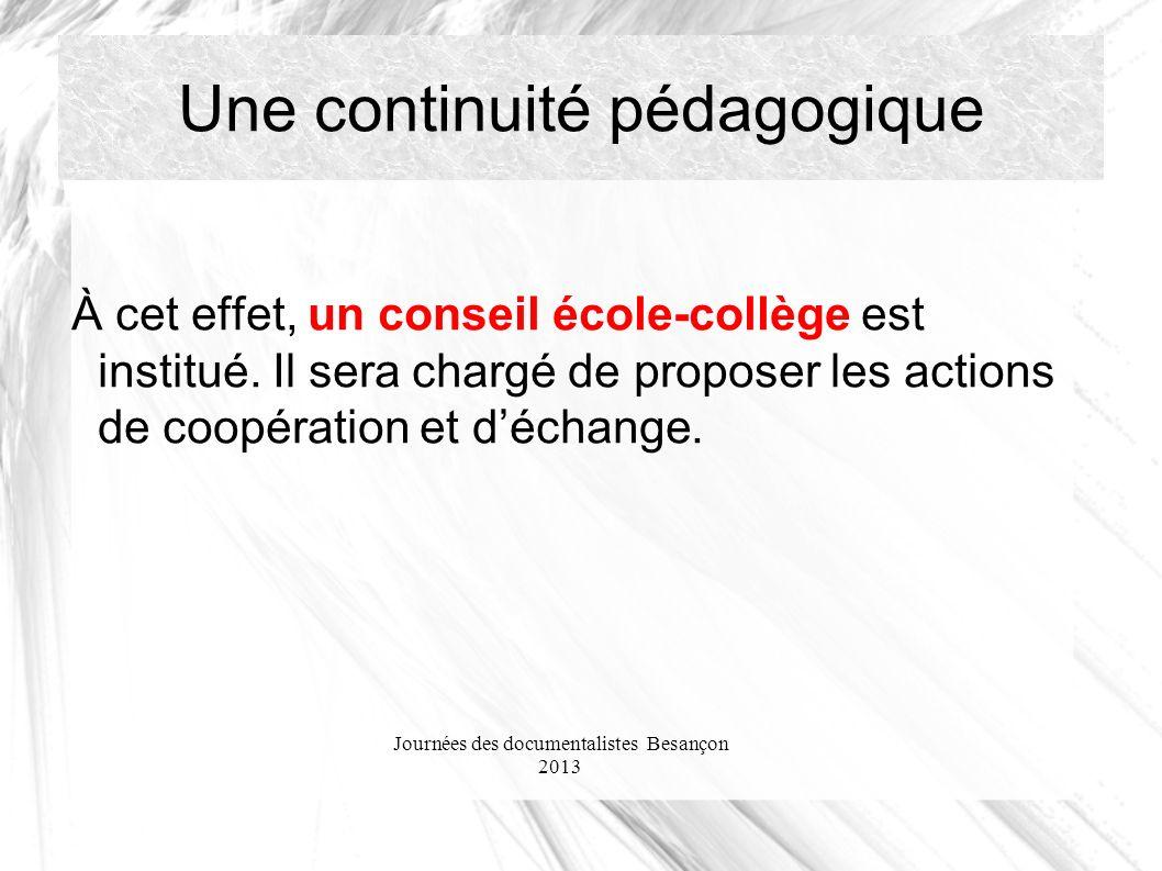 Journées des documentalistes Besançon 2013 Une continuité pédagogique À cet effet, un conseil école-collège est institué. Il sera chargé de proposer l