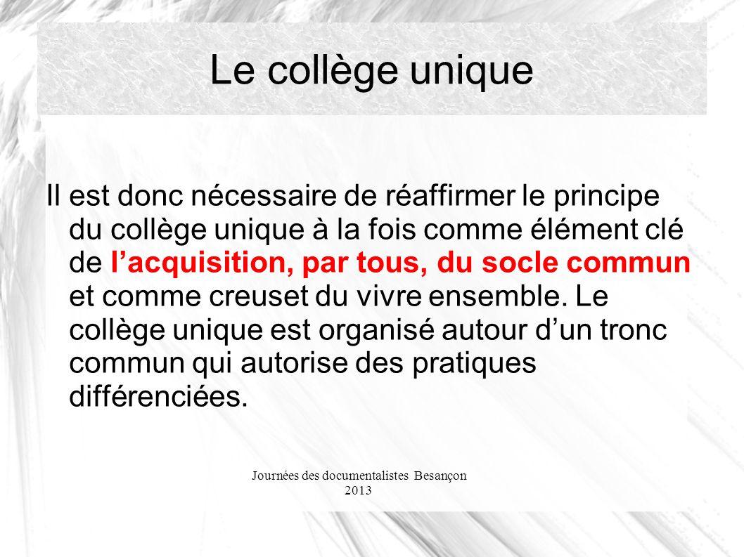 Journées des documentalistes Besançon 2013 Le collège unique Il est donc nécessaire de réaffirmer le principe du collège unique à la fois comme élément clé de lacquisition, par tous, du socle commun et comme creuset du vivre ensemble.