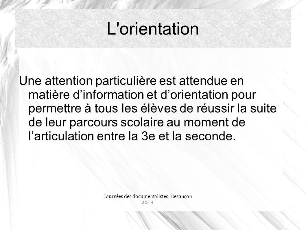 Journées des documentalistes Besançon 2013 L orientation Une attention particulière est attendue en matière dinformation et dorientation pour permettre à tous les élèves de réussir la suite de leur parcours scolaire au moment de larticulation entre la 3e et la seconde.