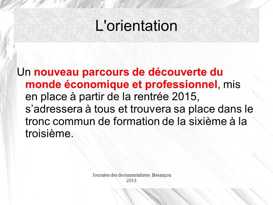 Journées des documentalistes Besançon 2013 L orientation Un nouveau parcours de découverte du monde économique et professionnel, mis en place à partir de la rentrée 2015, sadressera à tous et trouvera sa place dans le tronc commun de formation de la sixième à la troisième.