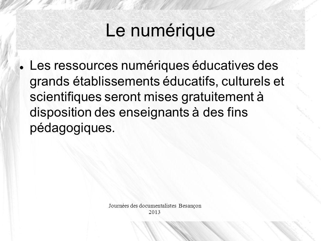 Journées des documentalistes Besançon 2013 Le numérique Les ressources numériques éducatives des grands établissements éducatifs, culturels et scientifiques seront mises gratuitement à disposition des enseignants à des fins pédagogiques.