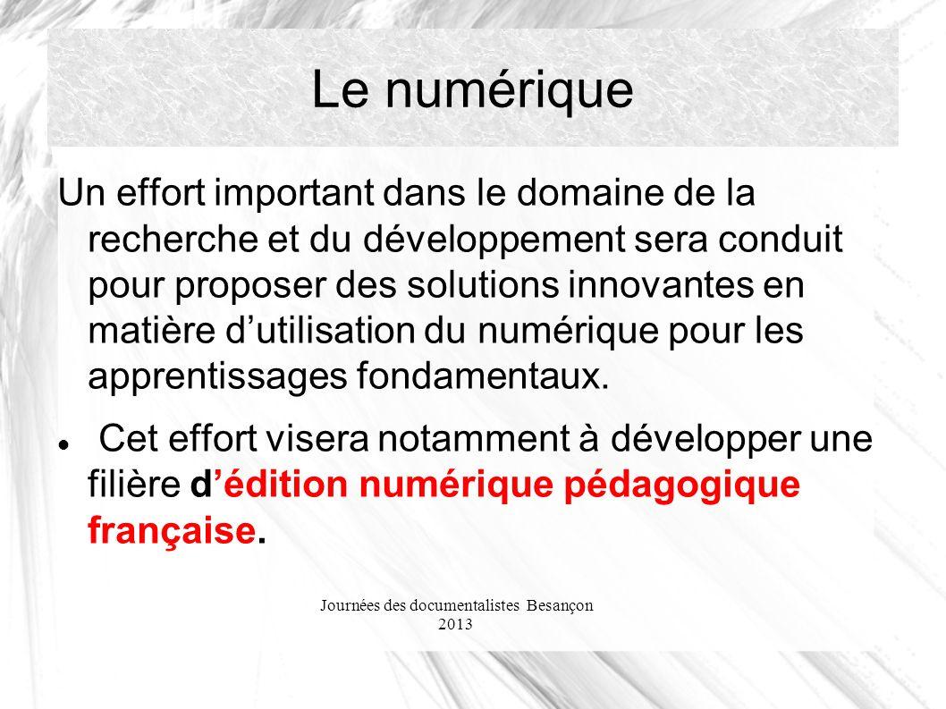 Journées des documentalistes Besançon 2013 Le numérique Un effort important dans le domaine de la recherche et du développement sera conduit pour proposer des solutions innovantes en matière dutilisation du numérique pour les apprentissages fondamentaux.