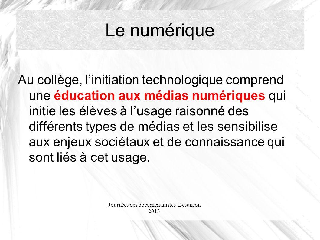 Journées des documentalistes Besançon 2013 Le numérique Au collège, linitiation technologique comprend une éducation aux médias numériques qui initie les élèves à lusage raisonné des différents types de médias et les sensibilise aux enjeux sociétaux et de connaissance qui sont liés à cet usage.