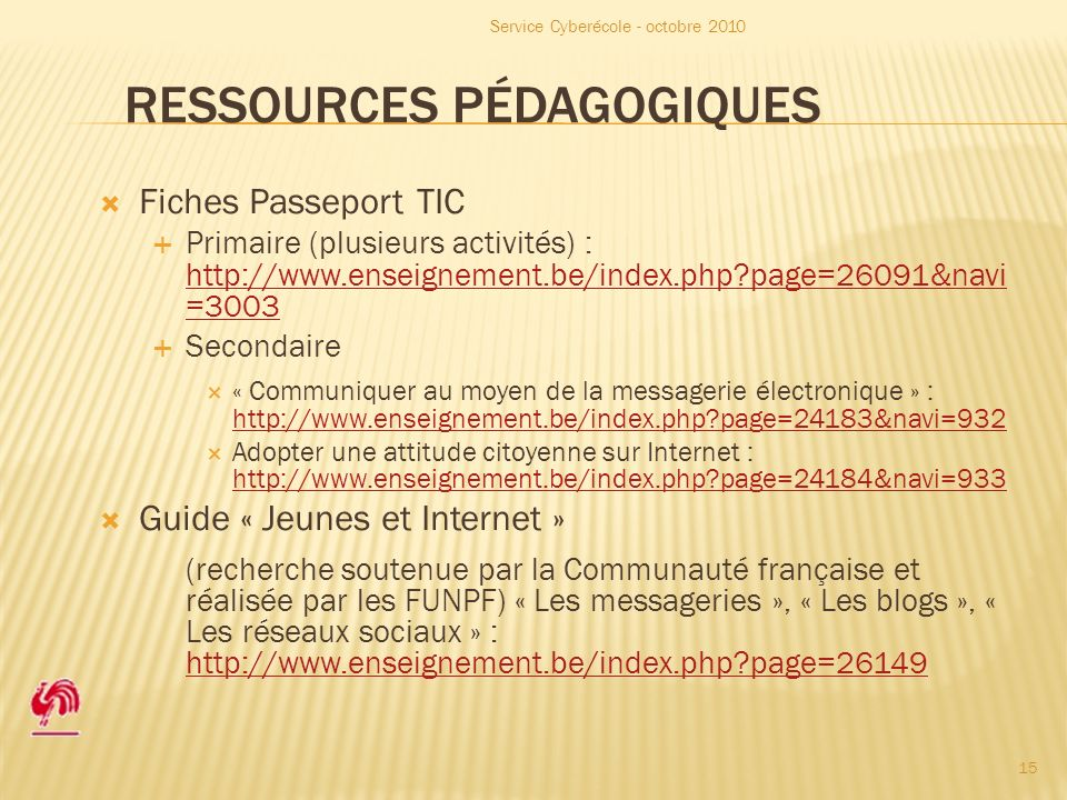 RESSOURCES PÉDAGOGIQUES Fiches Passeport TIC Primaire (plusieurs activités) : http://www.enseignement.be/index.php page=26091&navi =3003 http://www.enseignement.be/index.php page=26091&navi =3003 Secondaire « Communiquer au moyen de la messagerie électronique » : http://www.enseignement.be/index.php page=24183&navi=932 http://www.enseignement.be/index.php page=24183&navi=932 Adopter une attitude citoyenne sur Internet : http://www.enseignement.be/index.php page=24184&navi=933 http://www.enseignement.be/index.php page=24184&navi=933 Guide « Jeunes et Internet » (recherche soutenue par la Communauté française et réalisée par les FUNPF) « Les messageries », « Les blogs », « Les réseaux sociaux » : http://www.enseignement.be/index.php page=26149 http://www.enseignement.be/index.php page=26149 Service Cyberécole - octobre 2010 15