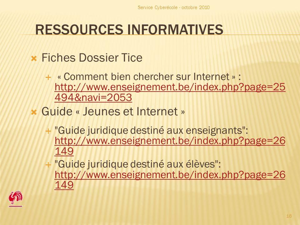RESSOURCES INFORMATIVES Fiches Dossier Tice « Comment bien chercher sur Internet » : http://www.enseignement.be/index.php page=25 494&navi=2053 http://www.enseignement.be/index.php page=25 494&navi=2053 Guide « Jeunes et Internet » Guide juridique destiné aux enseignants : http://www.enseignement.be/index.php page=26 149 http://www.enseignement.be/index.php page=26 149 Guide juridique destiné aux élèves : http://www.enseignement.be/index.php page=26 149 http://www.enseignement.be/index.php page=26 149 Service Cyberécole - octobre 2010 18