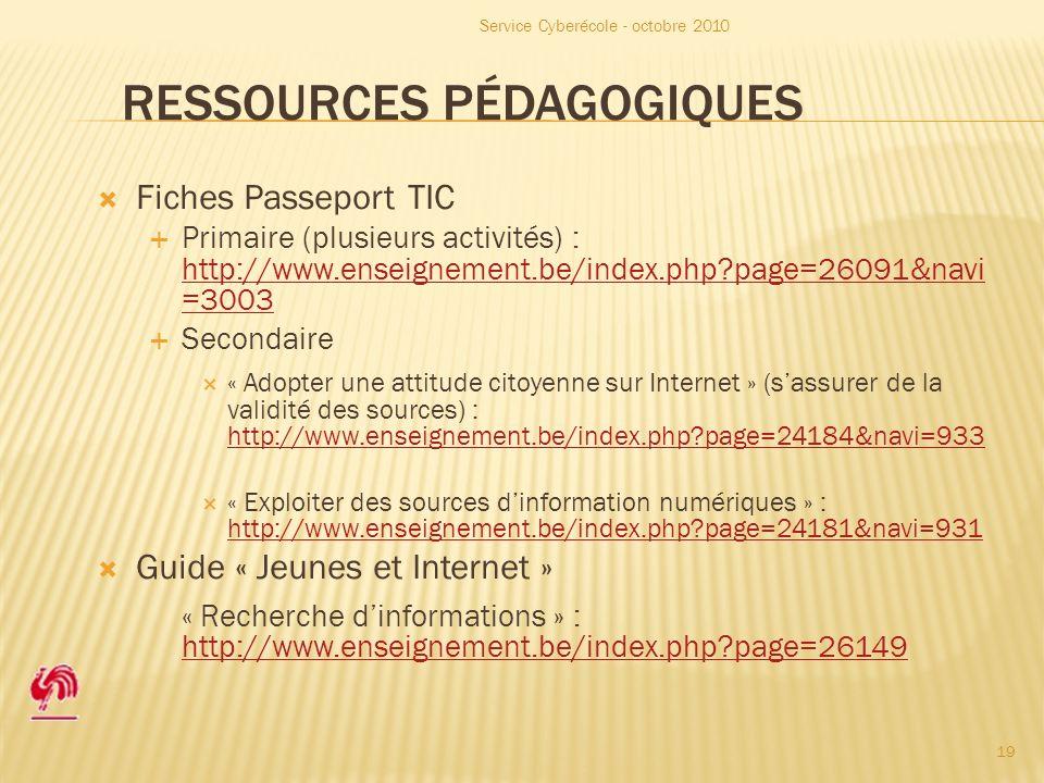 RESSOURCES PÉDAGOGIQUES Fiches Passeport TIC Primaire (plusieurs activités) : http://www.enseignement.be/index.php page=26091&navi =3003 http://www.enseignement.be/index.php page=26091&navi =3003 Secondaire « Adopter une attitude citoyenne sur Internet » (sassurer de la validité des sources) : http://www.enseignement.be/index.php page=24184&navi=933 http://www.enseignement.be/index.php page=24184&navi=933 « Exploiter des sources dinformation numériques » : http://www.enseignement.be/index.php page=24181&navi=931 http://www.enseignement.be/index.php page=24181&navi=931 Guide « Jeunes et Internet » « Recherche dinformations » : http://www.enseignement.be/index.php page=26149 http://www.enseignement.be/index.php page=26149 Service Cyberécole - octobre 2010 19