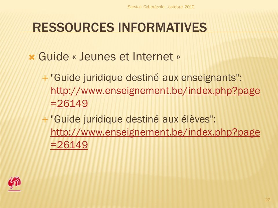 RESSOURCES INFORMATIVES Guide « Jeunes et Internet » Guide juridique destiné aux enseignants : http://www.enseignement.be/index.php page =26149 http://www.enseignement.be/index.php page =26149 Guide juridique destiné aux élèves : http://www.enseignement.be/index.php page =26149 http://www.enseignement.be/index.php page =26149 Service Cyberécole - octobre 2010 22