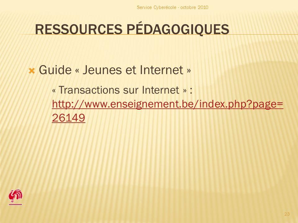 RESSOURCES PÉDAGOGIQUES Guide « Jeunes et Internet » « Transactions sur Internet » : http://www.enseignement.be/index.php page= 26149 http://www.enseignement.be/index.php page= 26149 Service Cyberécole - octobre 2010 23
