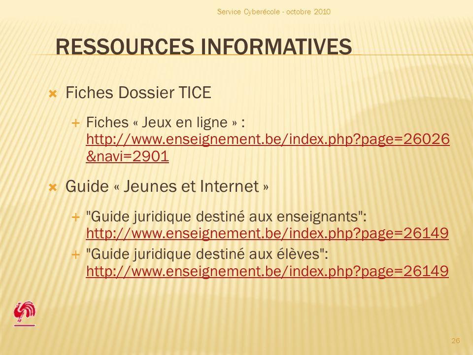RESSOURCES INFORMATIVES Fiches Dossier TICE Fiches « Jeux en ligne » : http://www.enseignement.be/index.php page=26026 &navi=2901 http://www.enseignement.be/index.php page=26026 &navi=2901 Guide « Jeunes et Internet » Guide juridique destiné aux enseignants : http://www.enseignement.be/index.php page=26149 http://www.enseignement.be/index.php page=26149 Guide juridique destiné aux élèves : http://www.enseignement.be/index.php page=26149 http://www.enseignement.be/index.php page=26149 Service Cyberécole - octobre 2010 26