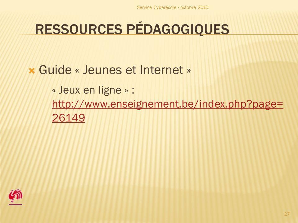 RESSOURCES PÉDAGOGIQUES Guide « Jeunes et Internet » « Jeux en ligne » : http://www.enseignement.be/index.php page= 26149 http://www.enseignement.be/index.php page= 26149 Service Cyberécole - octobre 2010 27