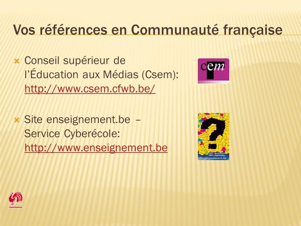 Vos références en Communauté française Conseil supérieur de lÉducation aux Médias (Csem): http://www.csem.cfwb.be/ http://www.csem.cfwb.be/ Site enseignement.be – Service Cyberécole: http://www.enseignement.be http://www.enseignement.be