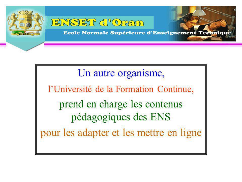 Un autre organisme, lUniversité de la Formation Continue, prend en charge les contenus pédagogiques des ENS pour les adapter et les mettre en ligne