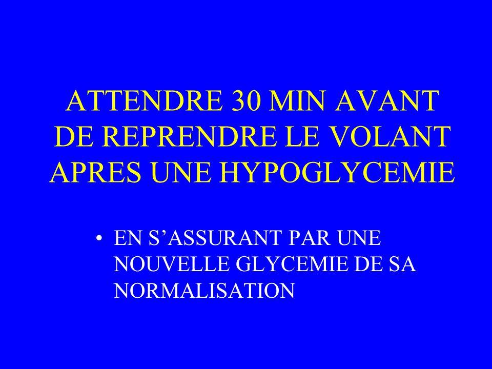ATTENDRE 30 MIN AVANT DE REPRENDRE LE VOLANT APRES UNE HYPOGLYCEMIE EN SASSURANT PAR UNE NOUVELLE GLYCEMIE DE SA NORMALISATION