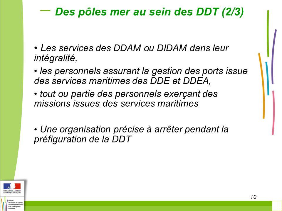 10 Des pôles mer au sein des DDT (2/3) L es services des DDAM ou DIDAM dans leur intégralité, les personnels assurant la gestion des ports issue des s