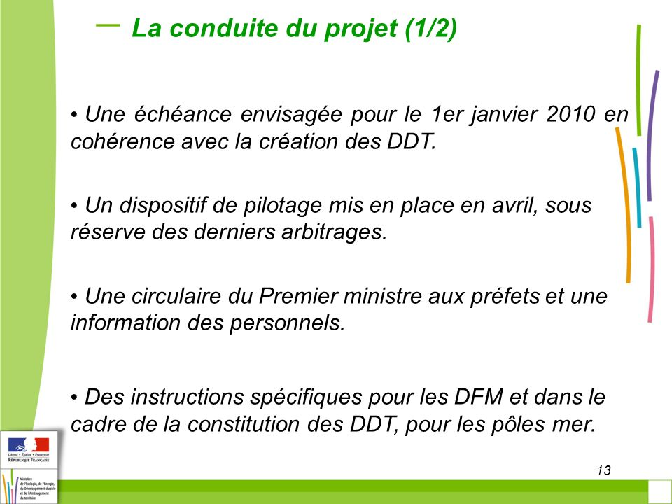 13 La conduite du projet (1/2) Une échéance envisagée pour le 1er janvier 2010 en cohérence avec la création des DDT. Un dispositif de pilotage mis en