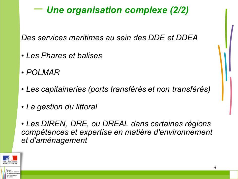 4 Une organisation complexe (2/2) Des services maritimes au sein des DDE et DDEA Les Phares et balises POLMAR Les capitaineries (ports transférés et non transférés) La gestion du littoral Les DIREN, DRE, ou DREAL dans certaines régions compétences et expertise en matière d environnement et d aménagement