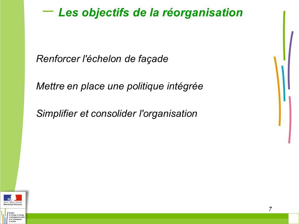 7 Les objectifs de la réorganisation Renforcer l'échelon de façade Mettre en place une politique intégrée Simplifier et consolider l'organisation