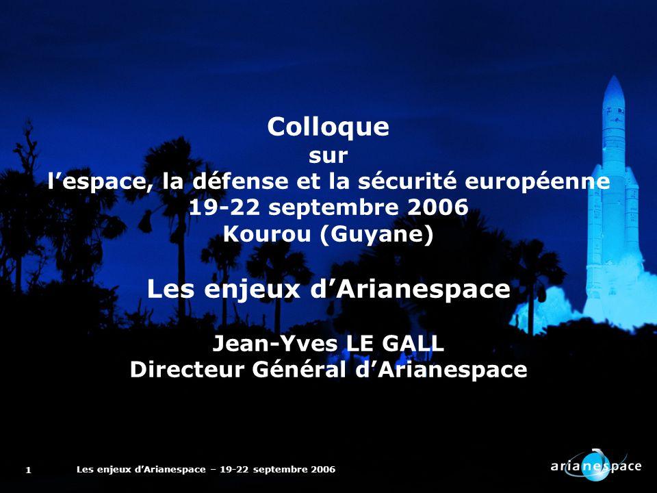 Les enjeux dArianespace – 19-22 septembre 2006 1 Colloque sur lespace, la défense et la sécurité européenne 19-22 septembre 2006 Kourou (Guyane) Les enjeux dArianespace Jean-Yves LE GALL Directeur Général dArianespace