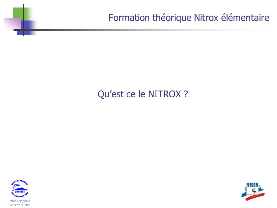 Patrick Baptiste MF1 n° 22108 Formation théorique Nitrox élémentaire Courbes de sécurité NITROX 32/68 13 m5h30 15 m2h15 19 m1h15 22 m50 24 m40 27 m35 30 m20 34 m15 36 m10 40 m10 NITROX 36/64 14 m5h30 17 m2h15 20 m1h15 24 m50 27 m40 29 m35 31 m20 34 m15 NITROX 40/60 16 m5h30 19 m2h15 23 m1h15 26 m50 28 m40 30m35