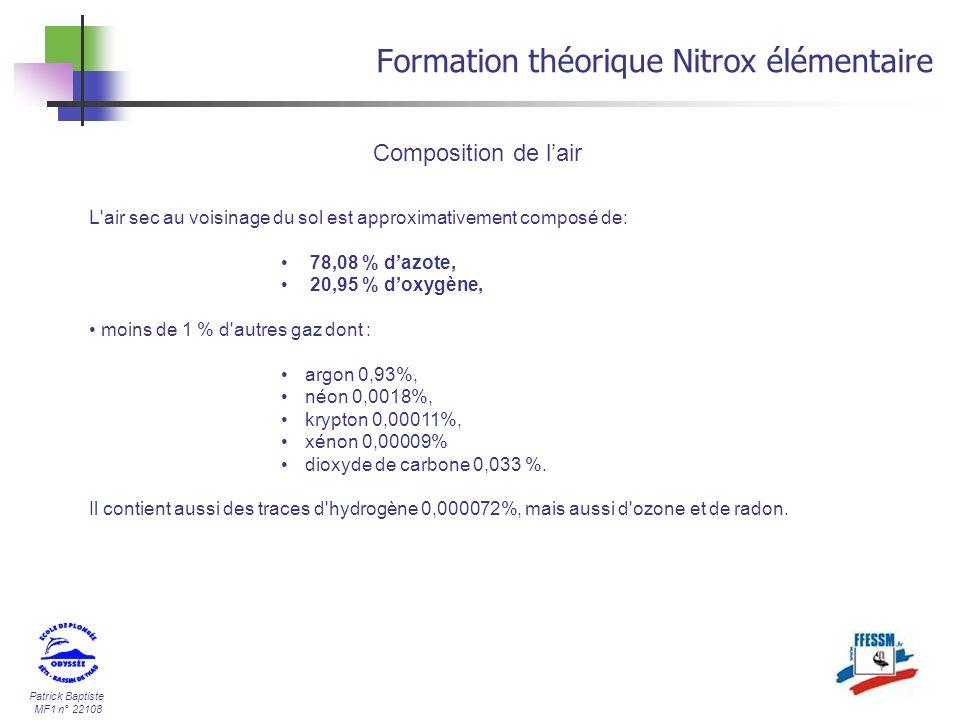 Patrick Baptiste MF1 n° 22108 Formation théorique Nitrox élémentaire Pour des raison de simplicité, nous considérerons que la composition de lair est la suivante : - Oxygène (O²)21 % - Azote (N²)79 % Composition de lair Convention dappellation Par convention, on désigne ce mélange en citant en premier sa teneur en O² puis sa teneur en N², on obtient une indication du type : O²/N² ou XX / YY.