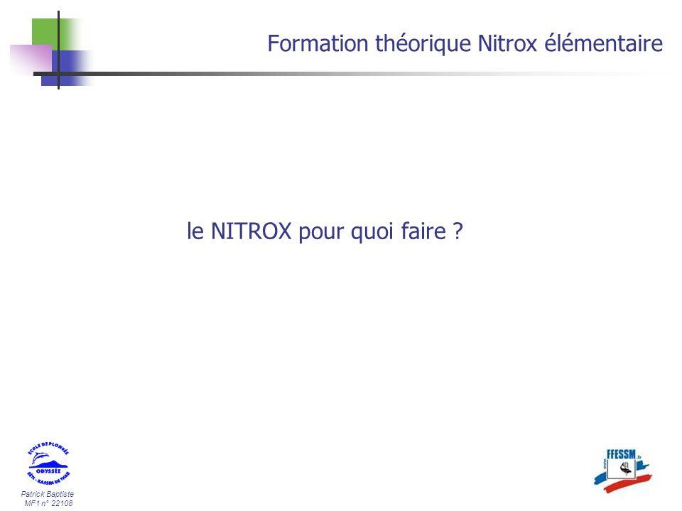Patrick Baptiste MF1 n° 22108 Formation théorique Nitrox élémentaire 2,4 bar N² 1,6 Bar O² A 30 m (4 bars) ce mélange contiendra donc (loi de Mariotte) PpO² = 4 X 0,4b = 1,6 bars PpN² = 4 X 0,6b = 2,4 bars 0,6 bar N² 0,4 Bar O² = Notion de pression partielle Nitrox 40/60 1 bar4 bars Nitrox 40/60