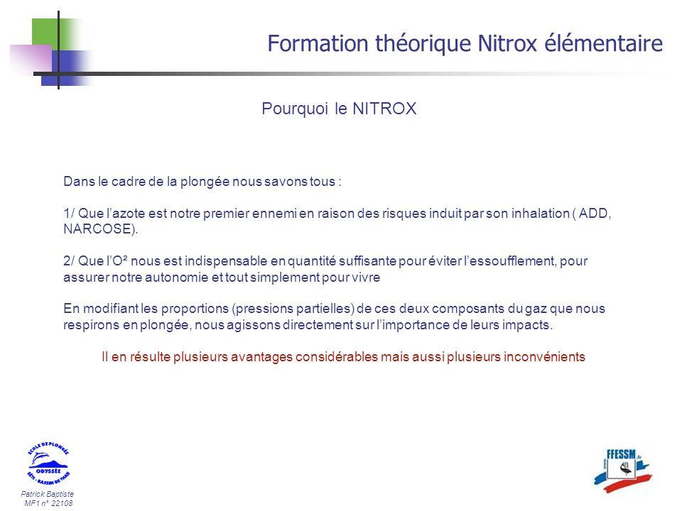 Patrick Baptiste MF1 n° 22108 Formation théorique Nitrox élémentaire Profondeur équivalente air 2,4 bar N² Seule la part dazote est utilisé dans le calcul de la profondeur équivalente « air » Soit une profondeur équivalente air de 20 m Pour calculer la profondeur équivalente air, on prend la valeur de la PpN² à la profondeur réelle (30m) : 4 X 0,6 = 2,4 bars (60%) On recherche ensuite la profondeur air (80% N²) donnant une PpN² de 2,4 bars : 2,4 bars X 100 80 =3 bars