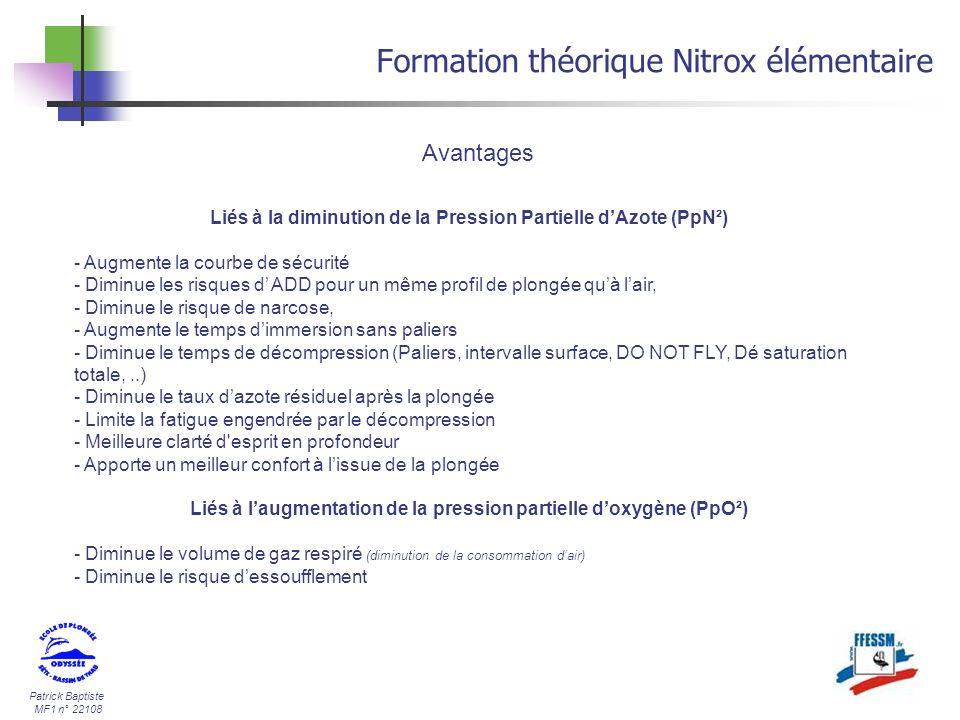 Patrick Baptiste MF1 n° 22108 Formation théorique Nitrox élémentaire Liés à laugmentation de la pression partielle doxygène (PpO²) - Limitation de la profondeur maximum par rapport à lair( PpO²max = 1,6b.) - Limitation variable de la profondeur en fonction du mélange respiré - Risque daccident hyperoxique si les profondeurs planchées ou la durée dutilisation sont dépassés, - Manipulation plus contraignante et plus dangereuse, - Nécessite un matériel spécifique ( compresseur, équipement spécifique si Nitrox > 40/60) - Planification des plongées obligatoires et plus complexes - Prix de revient plus élevé que lair.