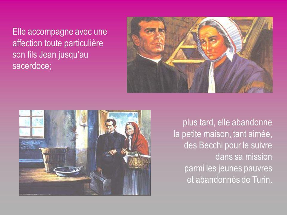 Elle accompagne avec une affection toute particulière son fils Jean jusquau sacerdoce; plus tard, elle abandonne la petite maison, tant aimée, des Becchi pour le suivre dans sa mission parmi les jeunes pauvres et abandonnés de Turin.