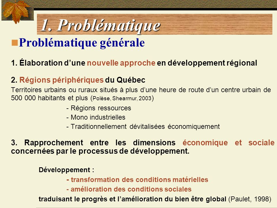 1. Problématique Problématique générale 1. Élaboration dune nouvelle approche en développement régional 2. Régions périphériques du Québec Territoires