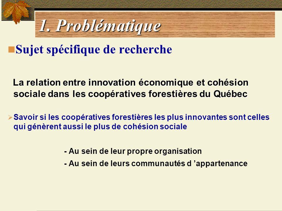 1. Problématique Sujet spécifique de recherche La relation entre innovation économique et cohésion sociale dans les coopératives forestières du Québec