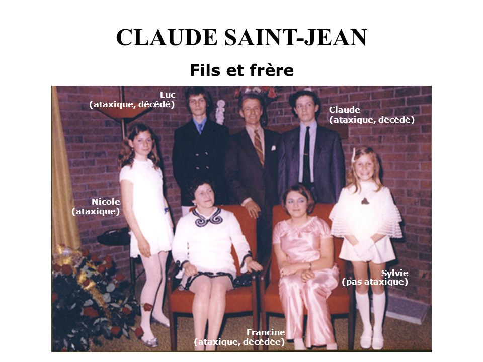 CLAUDE SAINT-JEAN Fils et frère Nicole (ataxique) Luc (ataxique, décédé) Claude (ataxique, décédé) Sylvie (pas ataxique) Francine (ataxique, décédée)