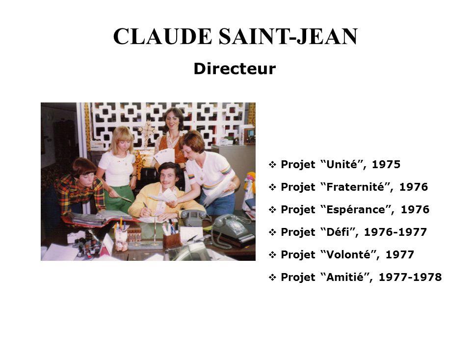CLAUDE SAINT-JEAN Directeur Projet Unité, 1975 Projet Fraternité, 1976 Projet Espérance, 1976 Projet Défi, 1976-1977 Projet Volonté, 1977 Projet Amiti
