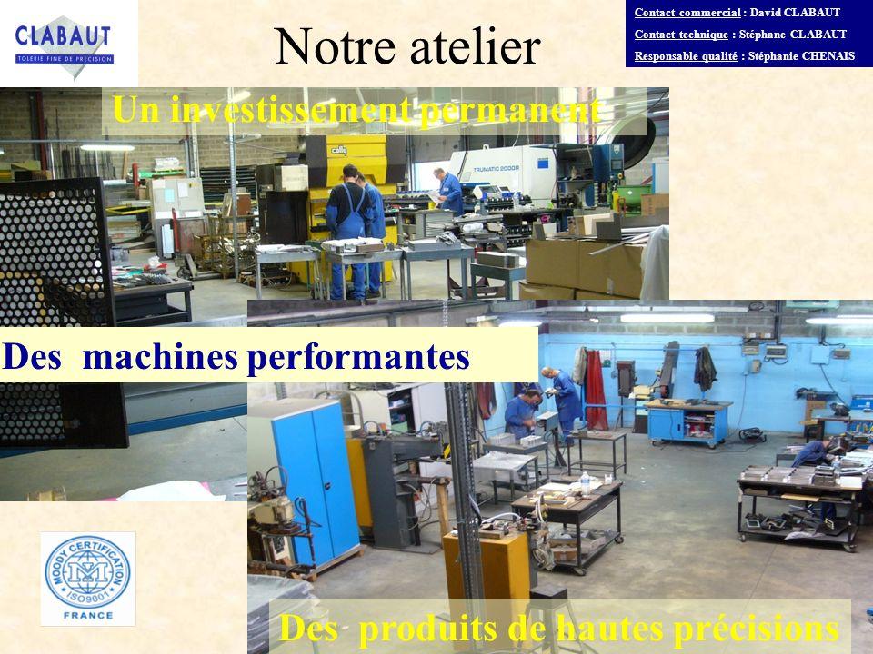 Un investissement permanent Des machines performantes Des produits de hautes précisions Notre atelier Contact commercial : David CLABAUT Contact techn