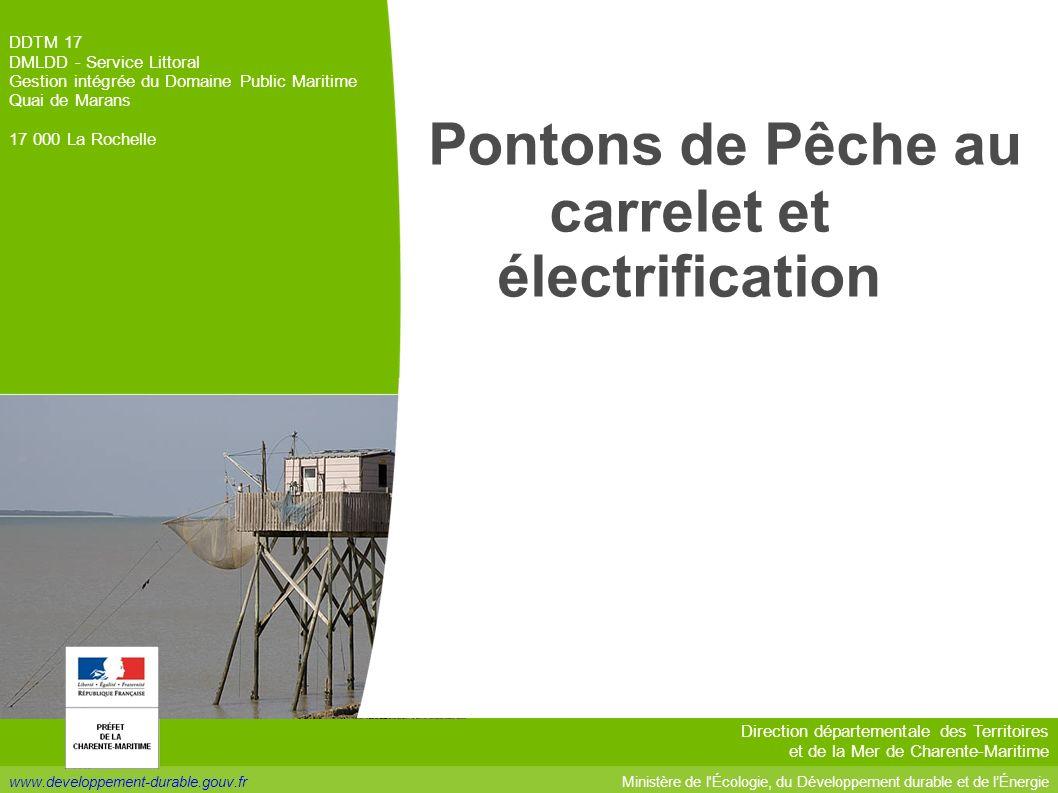 www.developpement-durable.gouv.fr DDTM 17 DMLDD - Service Littoral Gestion intégrée du Domaine Public Maritime Quai de Marans 17 000 La Rochelle Ministère de l Écologie, du Développement durable et de lÉnergie Direction départementale des Territoires et de la Mer de Charente-Maritime Pontons de Pêche au carrelet et électrification
