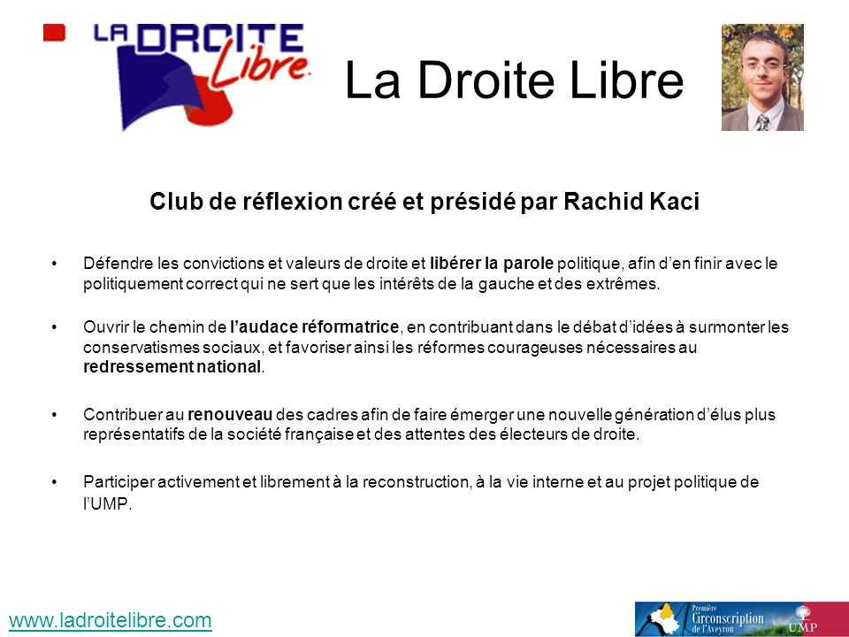 La Droite Libre Club de réflexion créé et présidé par Rachid Kaci Défendre les convictions et valeurs de droite et libérer la parole politique, afin den finir avec le politiquement correct qui ne sert que les intérêts de la gauche et des extrêmes.