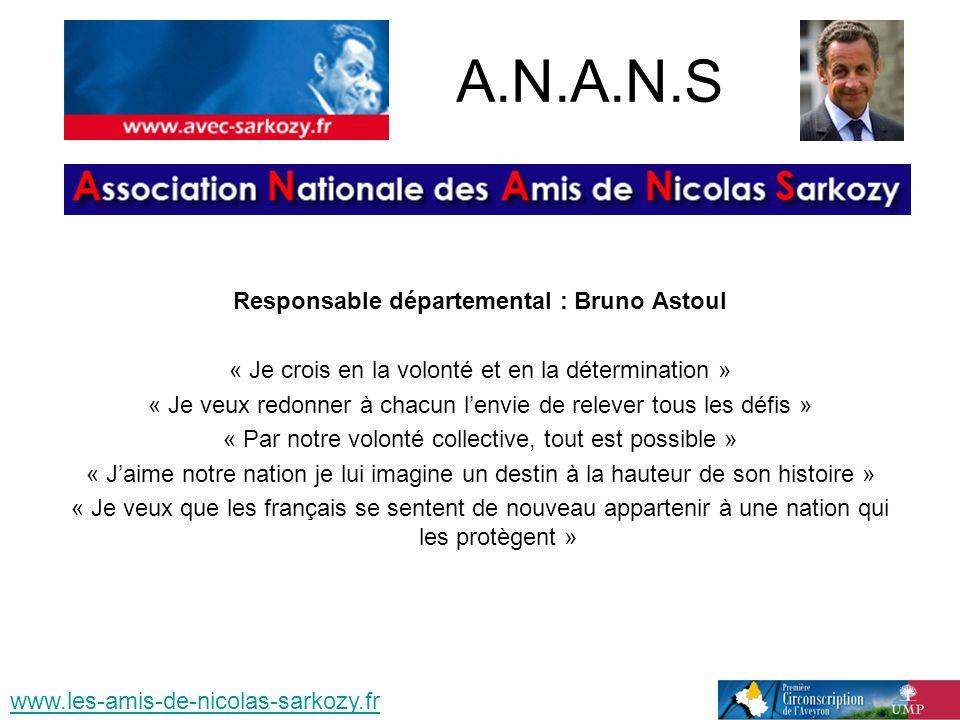 A.N.A.N.S Responsable départemental : Bruno Astoul « Je crois en la volonté et en la détermination » « Je veux redonner à chacun lenvie de relever tous les défis » « Par notre volonté collective, tout est possible » « Jaime notre nation je lui imagine un destin à la hauteur de son histoire » « Je veux que les français se sentent de nouveau appartenir à une nation qui les protègent » www.les-amis-de-nicolas-sarkozy.fr