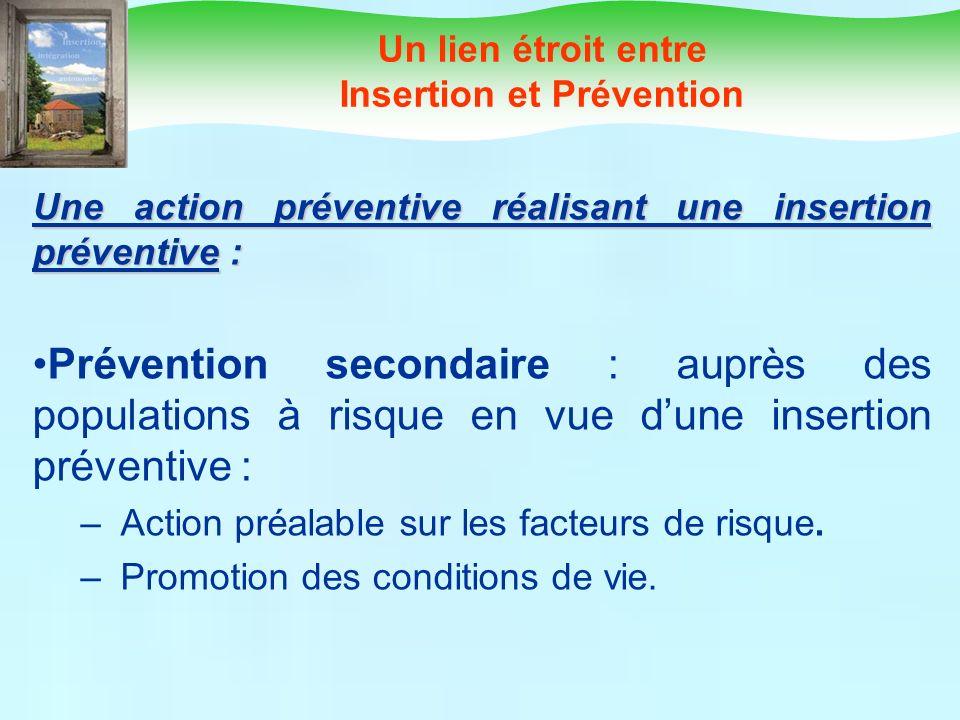 Un lien étroit entre Insertion et Prévention Une action préventive réalisant une insertion préventive : Prévention secondaire : auprès des populations