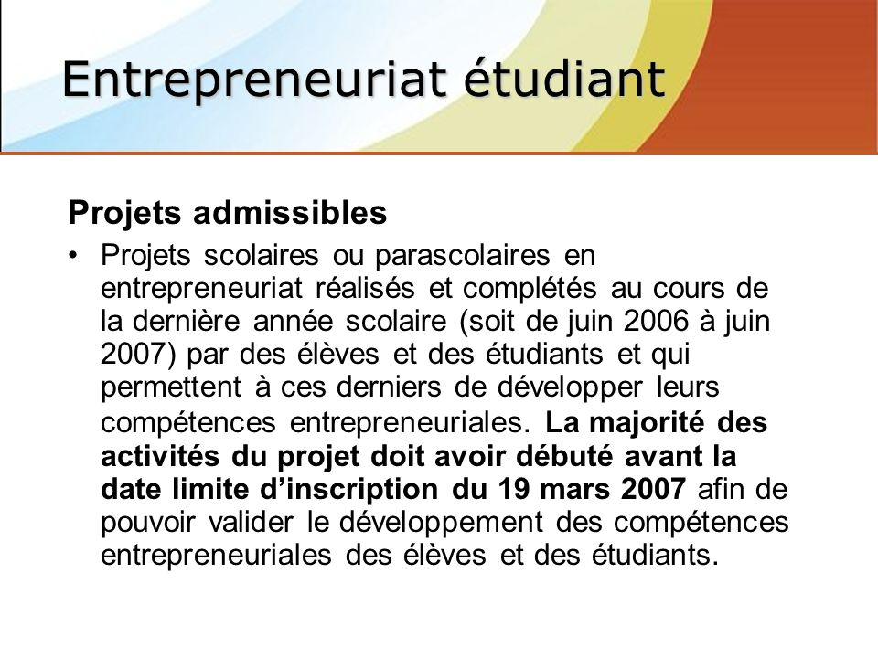 Projets admissibles Projets scolaires ou parascolaires en entrepreneuriat réalisés et complétés au cours de la dernière année scolaire (soit de juin 2006 à juin 2007) par des élèves et des étudiants et qui permettent à ces derniers de développer leurs compétences entrepreneuriales.