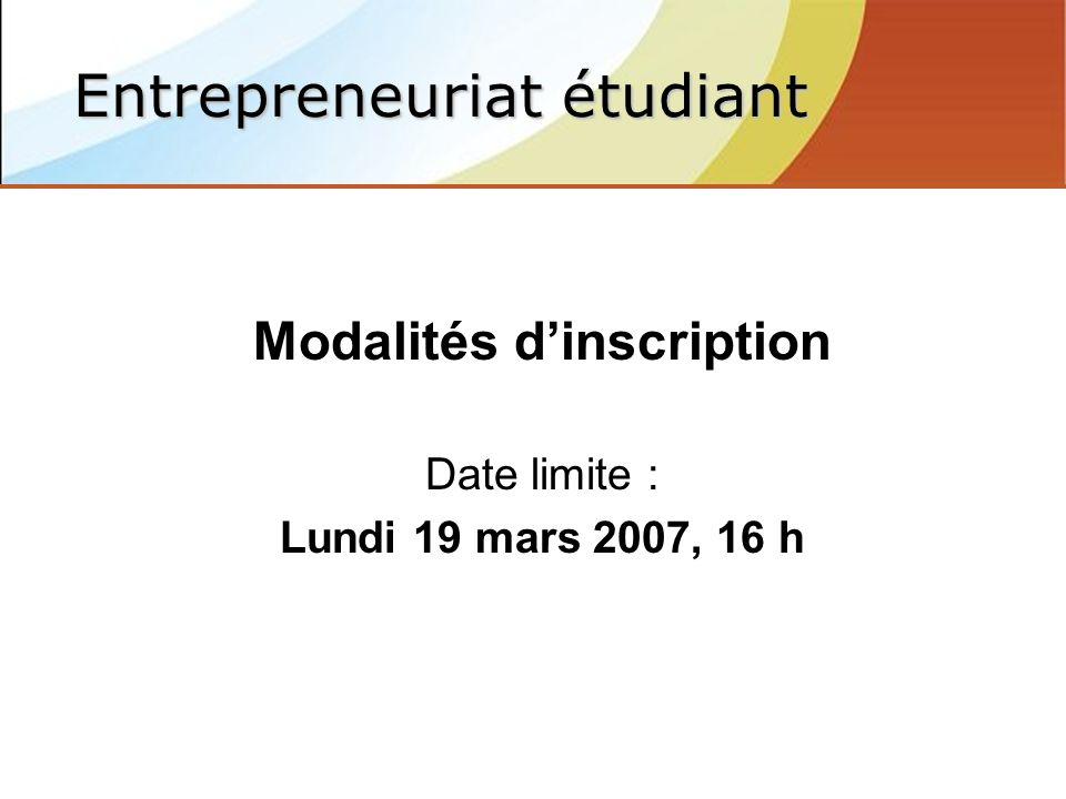 Modalités dinscription Date limite : Lundi 19 mars 2007, 16 h Entrepreneuriat étudiant
