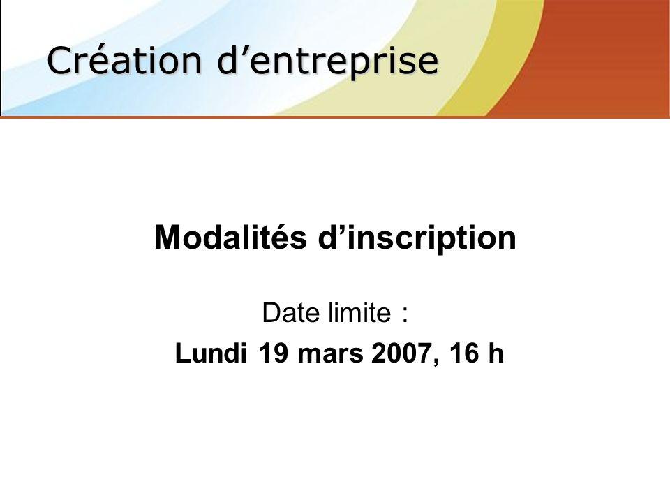 Modalités dinscription Date limite : Lundi 19 mars 2007, 16 h Création dentreprise