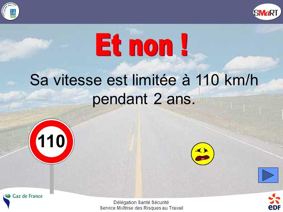 Délégation Santé Sécurité Service Maîtrise des Risques au Travail Sa vitesse est limitée à 110 km/h pendant 2 ans. 110