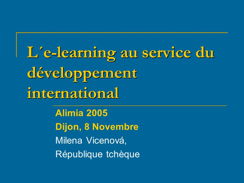 L´e-learning au service du développement international Alimia 2005 Dijon, 8 Novembre Milena Vicenová, République tchèque