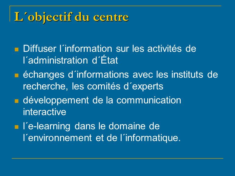 L´objectif du centre Diffuser l´information sur les activités de l´administration d´État échanges d´informations avec les instituts de recherche, les comités d´experts développement de la communication interactive l´e-learning dans le domaine de l´environnement et de l´informatique.