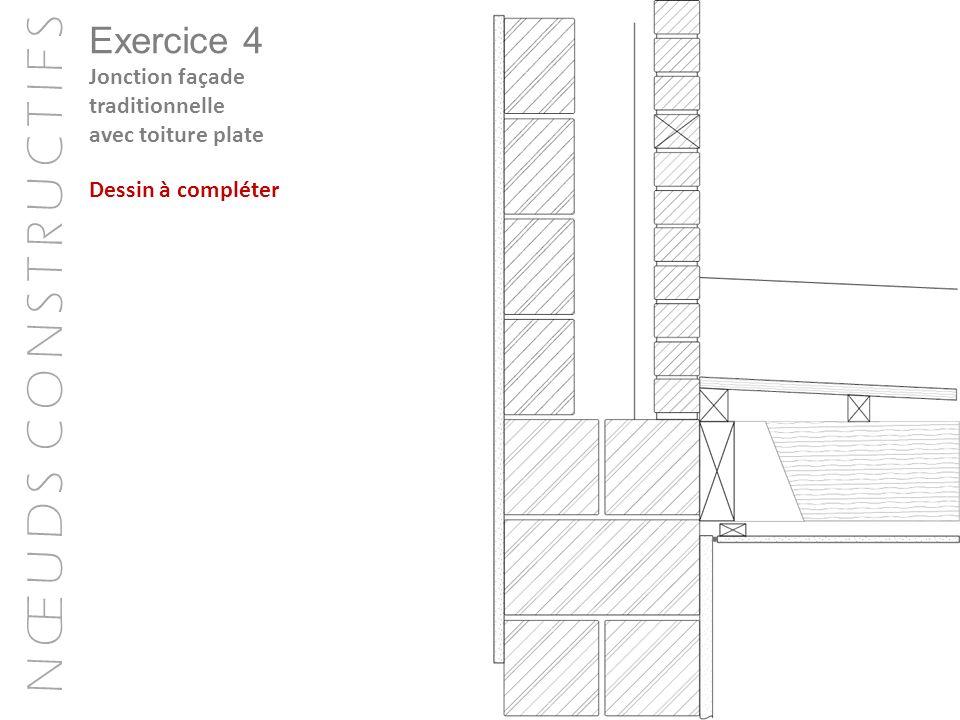 N Œ U D S C O N S T R U C T I F S Exercice 4 Jonction façade traditionnelle avec toiture plate Dessin à compléter