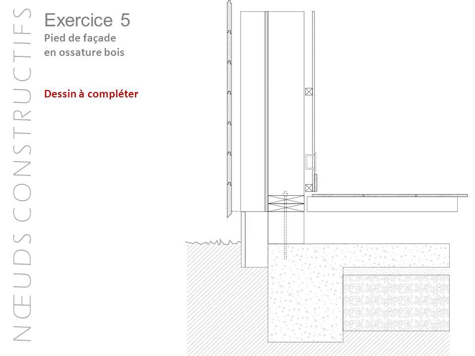 N Œ U D S C O N S T R U C T I F S Exercice 5 Pied de façade en ossature bois Dessin à compléter