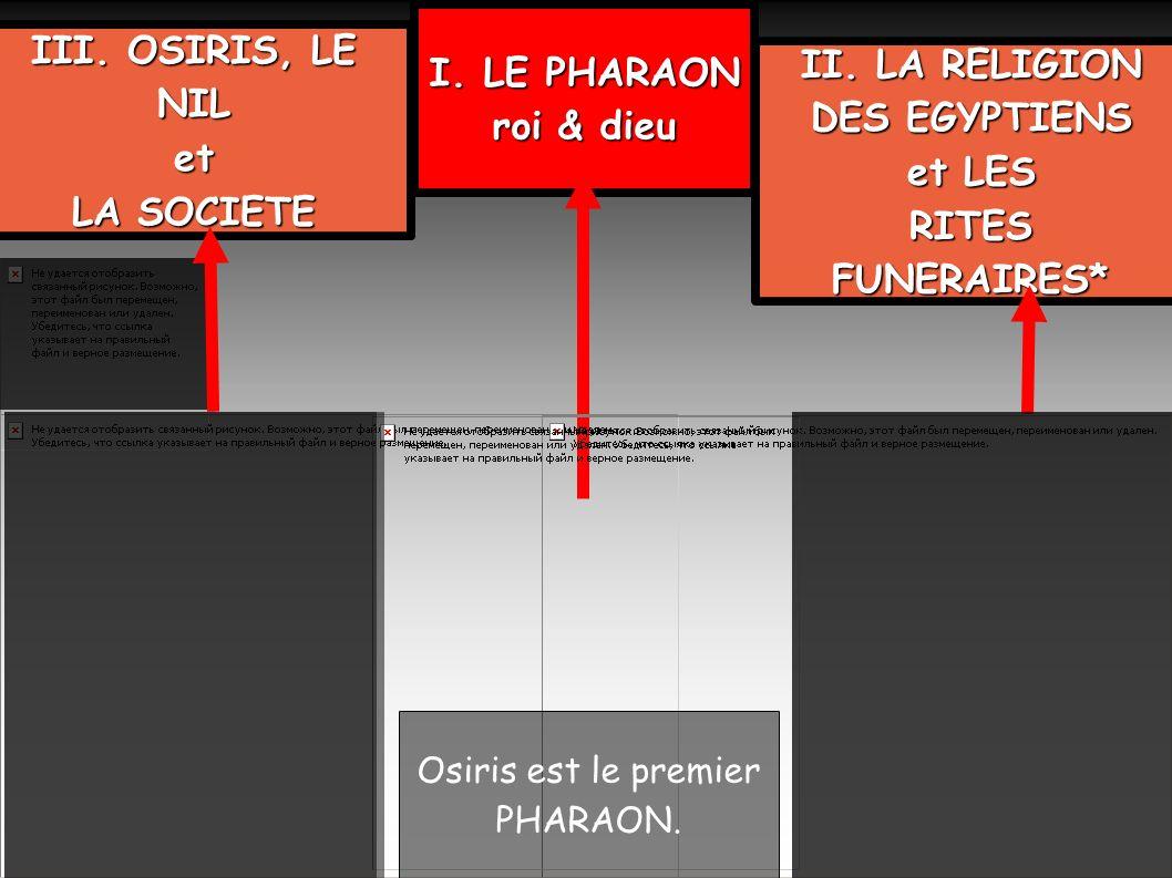 I. LE PHARAON roi & dieu III. OSIRIS, LE NIL et LA SOCIETE II. LA RELIGION DES EGYPTIENS et LES RITES FUNERAIRES* Osiris est le premier PHARAON.