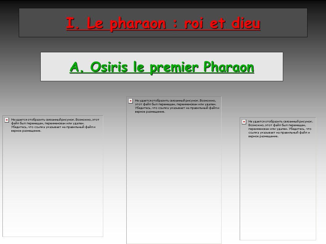 I. Le pharaon : roi et dieu A. Osiris le premier Pharaon