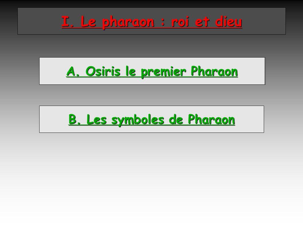 A. L I. Le pharaon : roi et dieu B. Les symboles de Pharaon A. Osiris le premier Pharaon